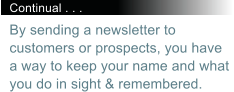 Continual . . . By sending a newsletter to customers or prospects, you have a way to keep your name and what you do in sight & remembered.