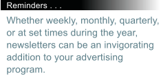 Reminders . . . Whether weekly, monthly, quarterly, or at set times during the year, newsletters can be an invigorating addition to your advertising program.